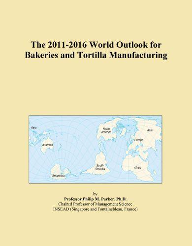 The 2011-2016 World Outlook for Bakeries and Tortilla Manufacturing EB9781114807655