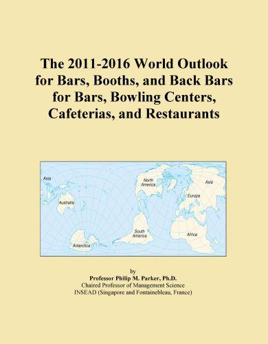 The 2011-2016 World Outlook for Bars, Booths, and Back Bars for Bars, Bowling Centers, Cafeterias, and Restaurants EB9781114842717