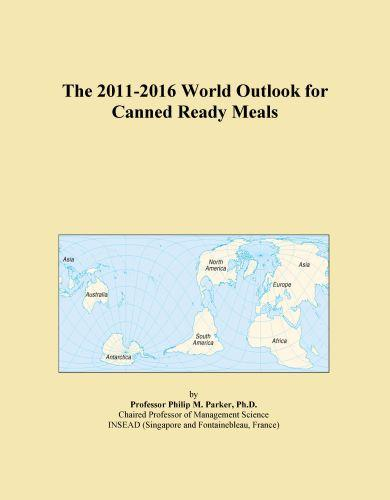 The 2011-2016 World Outlook for Canned Ready Meals EB9781114846012