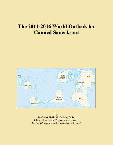 The 2011-2016 World Outlook for Canned Sauerkraut