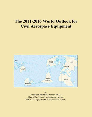 The 2011-2016 World Outlook for Civil Aerospace Equipment