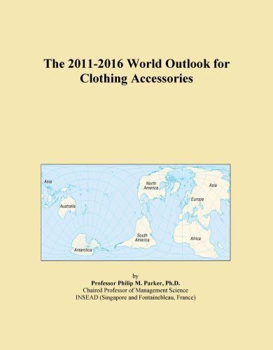 The 2011-2016 World Outlook for Clothing Accessories EB9781114846265