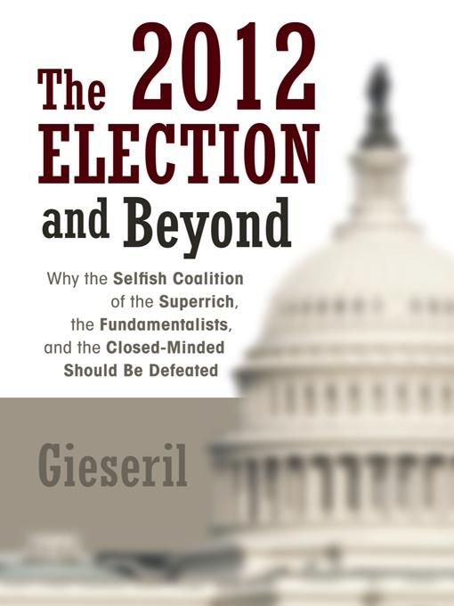 The 2012 Election and Beyond: Why the Selfish Coalition of the Superrich, the Fundamentalists, and the Closed-Minded Should Be Defeated EB9781475936384