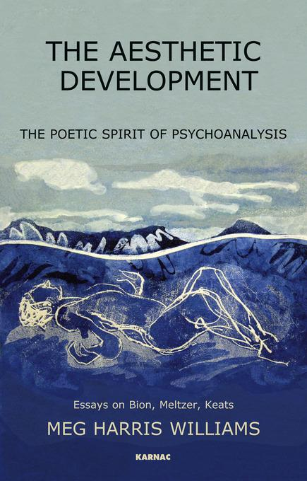 The Aesthetic Development: The Poetic Spirit of Psychoanalysis: Essays on Bion, Meltzer, Keats: The Poetic Spirit of Psychoanalysis: Essays on Bion, M