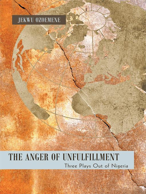 The Anger of Unfulfillment: Three Plays Out of Nigeria EB9781450274906