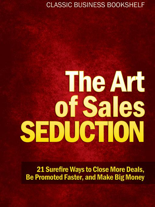 The Art of Sales Seduction - 21 Surefire Ways to Close More Deals, Be Promoted Faster, and Make Big Money EB9781608421299