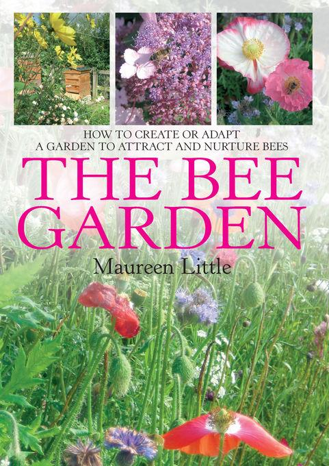 The Bee Garden: How to create or adapt a garden to attract and nurture bees EB9781848035737