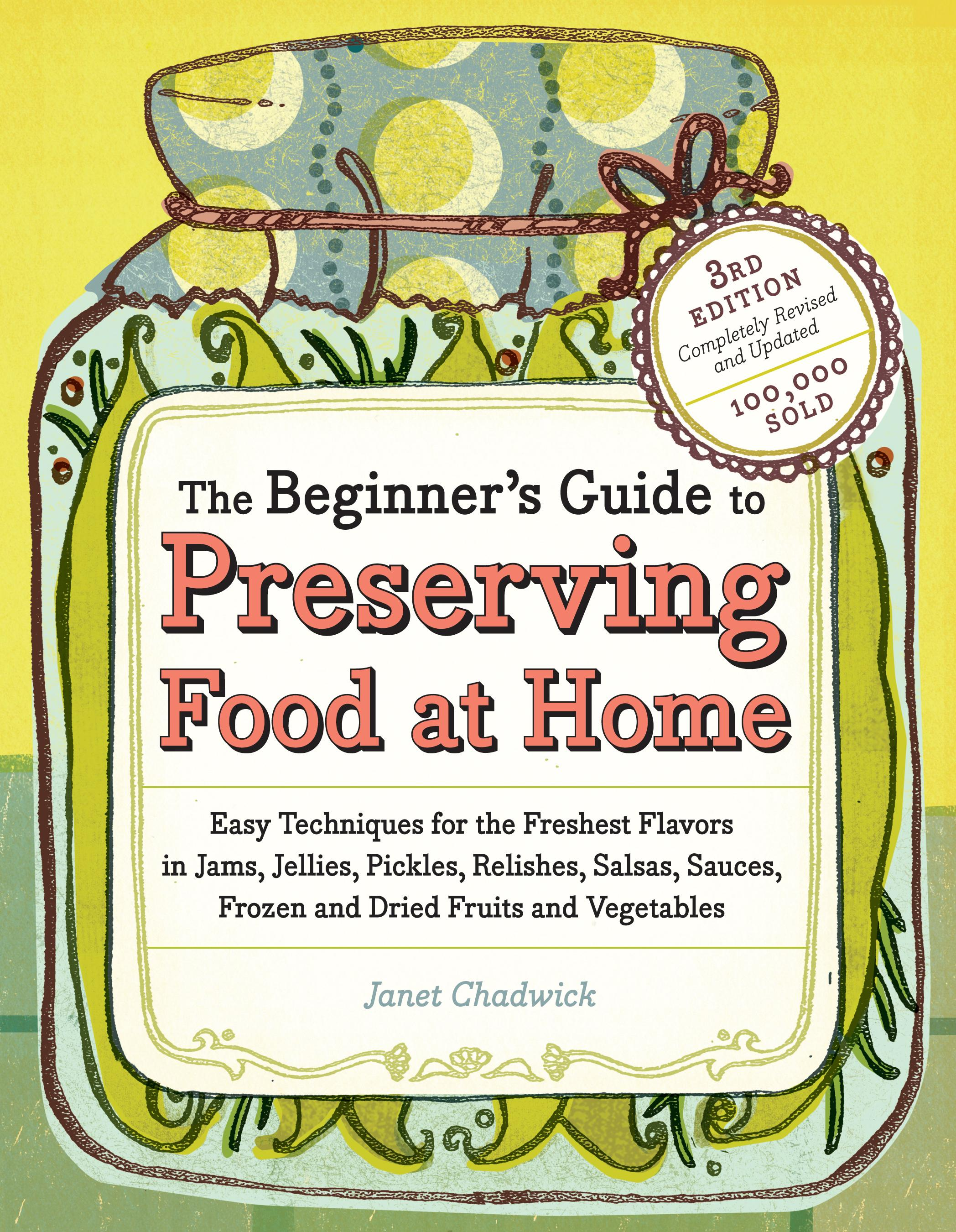 The Beginner's Guide to Preserving Food at Home: Easy Techniques for the Freshest Flavors in Jams, Jellies, Pickles, Relishes, Salsas, Sauces, and Fro EB9781603426541