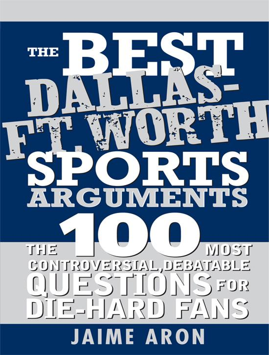 The Best Dallas - Fort Worth Sports Arguments: The 100 Most Controversial, Debatable Questions for Die-Hard Fans EB9781402229398