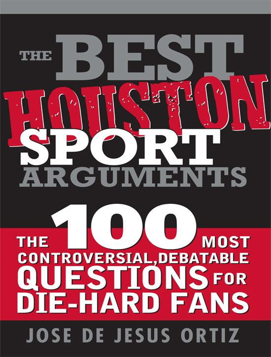 The Best Houston Sports Arguments: The 100 Most Controversial, Debatable Questions for Die-Hard Fans EB9781402229381