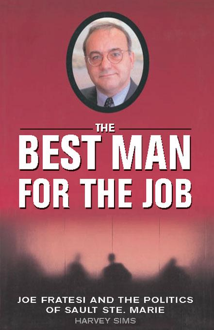The Best Man For The Job: Joe Fratesi and the Politics of Sault Ste. Marie EB9781554905928