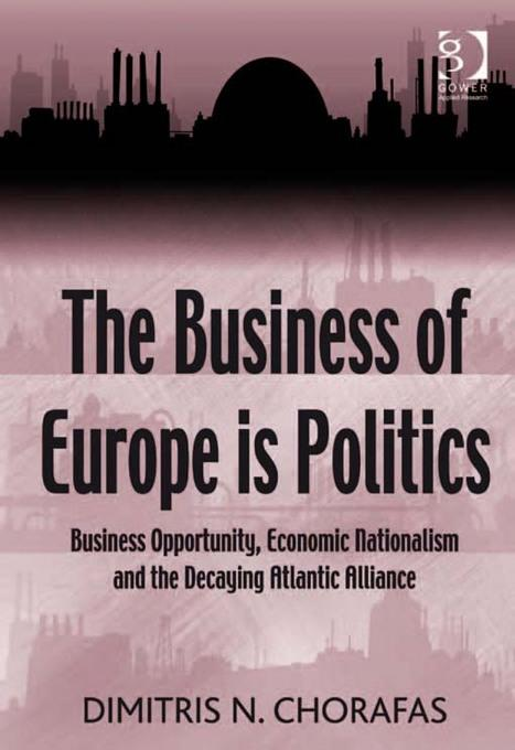 The Business of Europe is Politics: Business Opportunity, Economic Nationalism and the Decaying Atlantic Alliance EB9781409459590