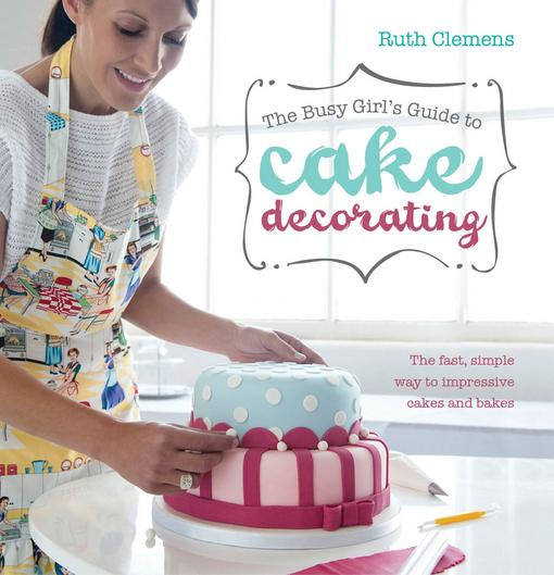 The Busy Girls Guide to Cake Decorating: The Fast, Simple Way to Impressive Cakes and Bakes EB9781446355770