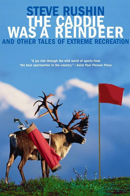 The Caddie Was a Reindeer: And Other Tales of Extreme Recreation EB9781555847333