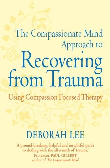 The Compassionate Mind Approach to Recovering from Trauma: Series editor, Paul Gilbert EB9781849019453