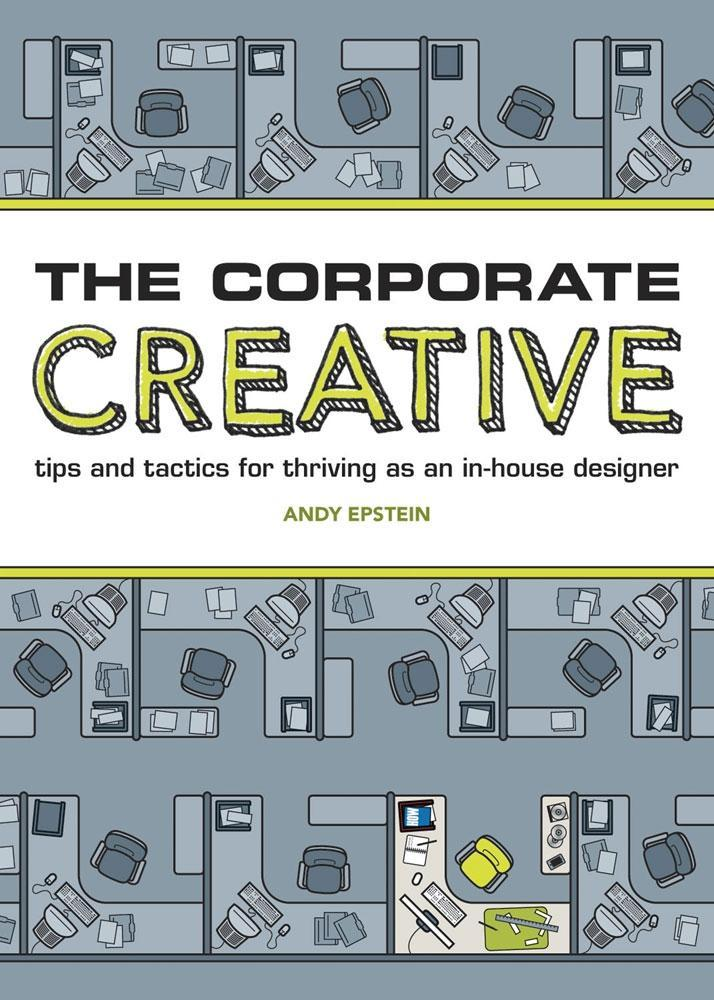 The Corporate Creative: Tips and Tactics for Thriving as an In-House Designer EB9781440309397