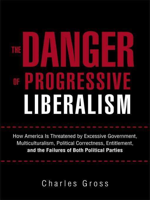 The Danger of Progressive Liberalism: How America Is Threatened by Excessive Government, Multiculturalism, Political Correctness, Entitlement, and the EB9781462005420