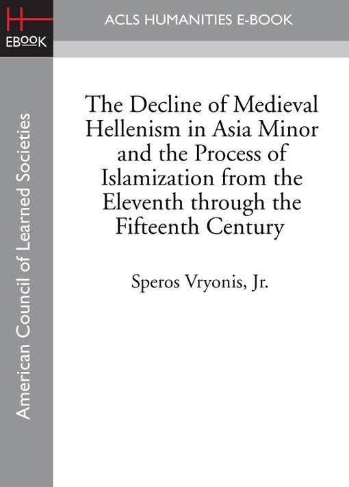 The Decline of Medieval Hellenism in Asia Minor and the Process of Islamization from the Eleventh through the Fifteenth Century EB9781597408783