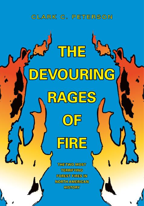 The Devouring Rages of Fire:The Two Most Terrifying Forest Fires in North American History EB9781412202725