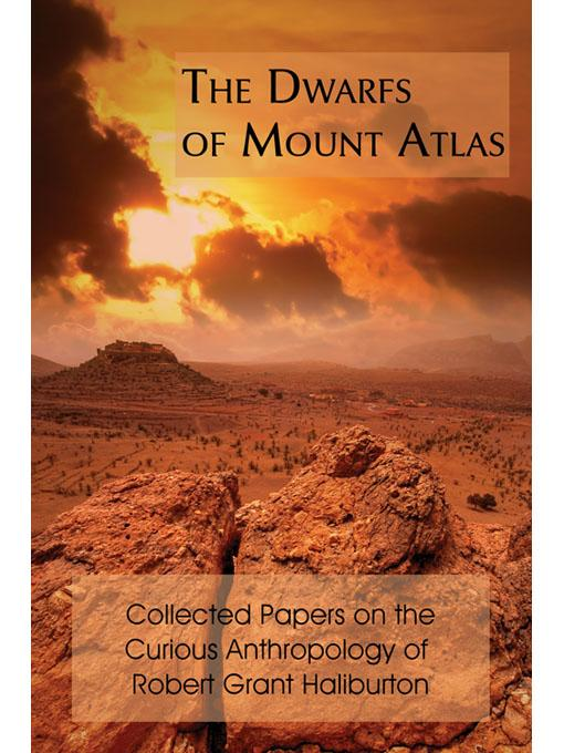 The Dwarfs of Mount Atlas: Collected Papers on the Curious Anthropology of Robert Grant Haliburton EB9781616460402