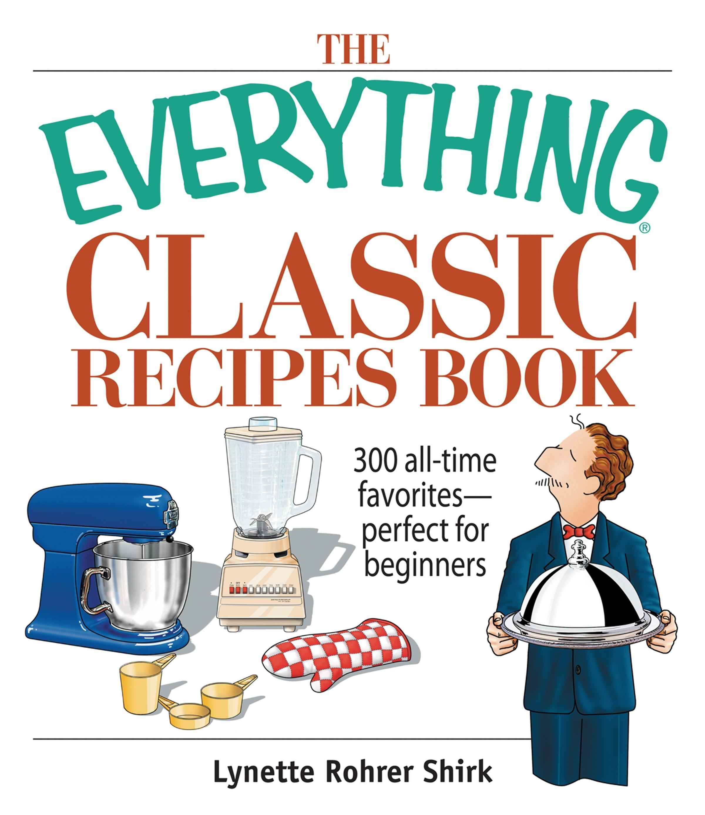 The Everything Classic Recipes Book: 300 All-time Favorites Perfect for Beginners EB9781605503202