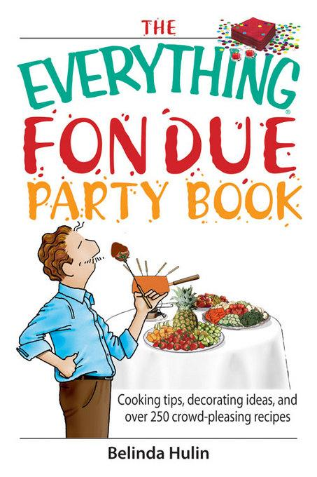 The Everything Fondue Party Book: Cooking Tips, Decorating Ideas, And over 250 Crowd-pleasing Recipes EB9781605503141