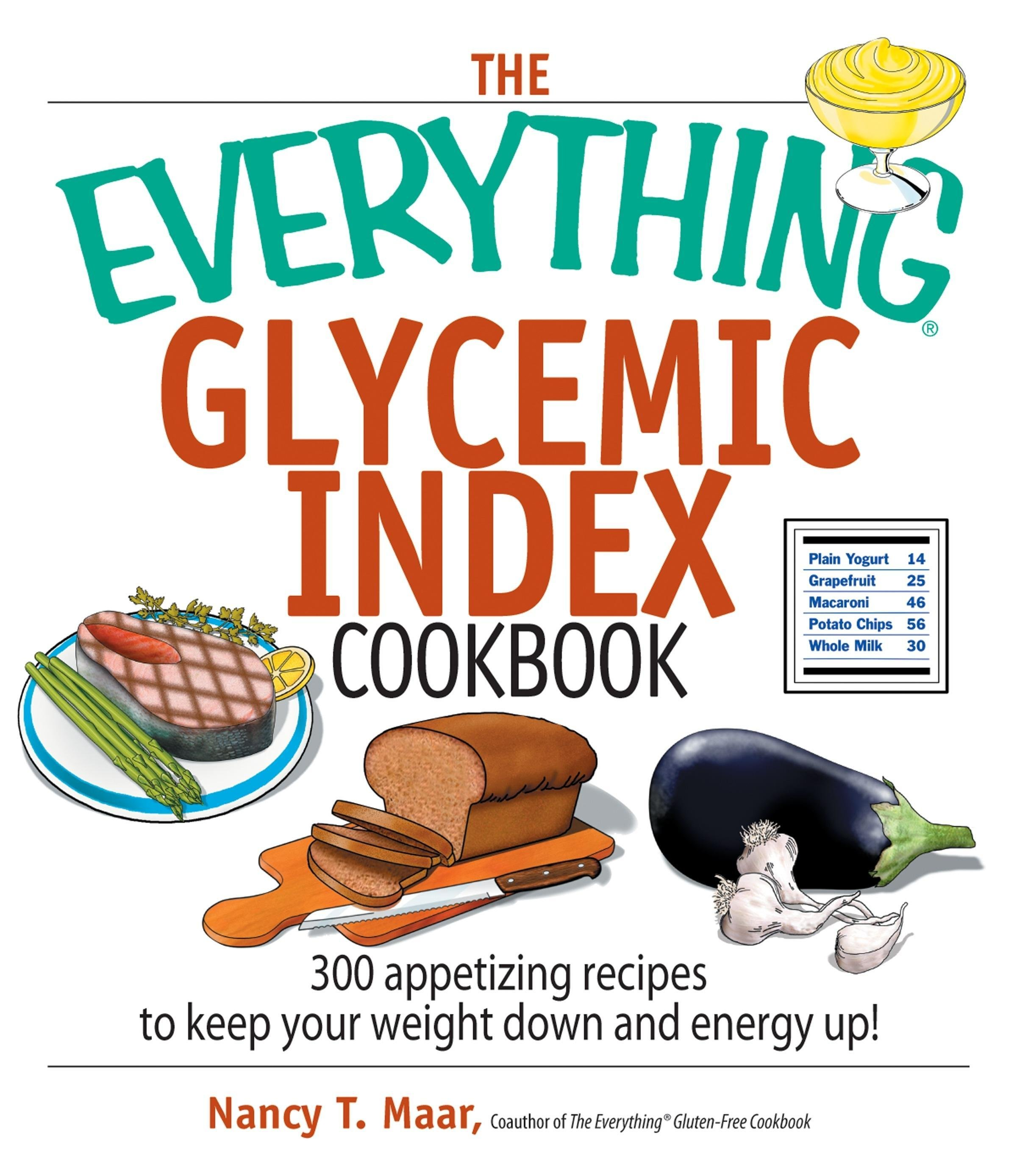 The Everything Glycemic Index Cookbook: 300 Appetizing Recipes to Keep Your Weight Down And Your Energy Up! EB9781605503370