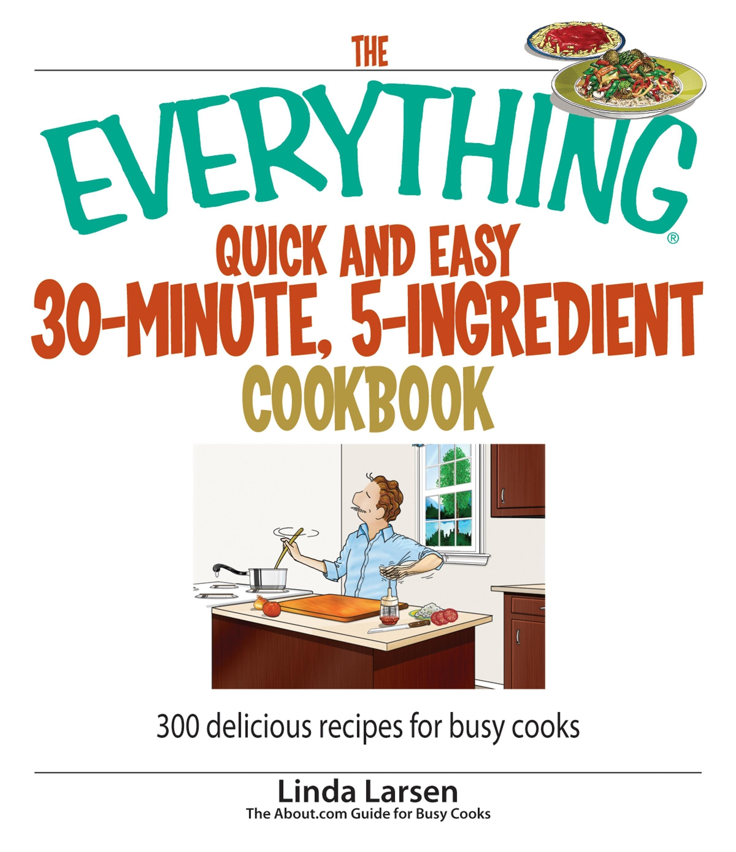 The Everything Quick and Easy 30 Minute, 5-Ingredient Cookbook: 300 Delicious Recipes for Busy Cooks EB9781605503080