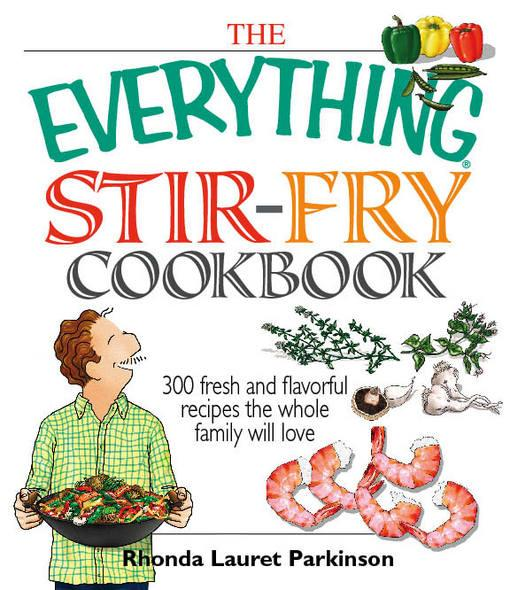 The Everything Stir-Fry Cookbook: 300 Fresh and Flavorful Recipes the Whole Family Will Love EB9781605502786