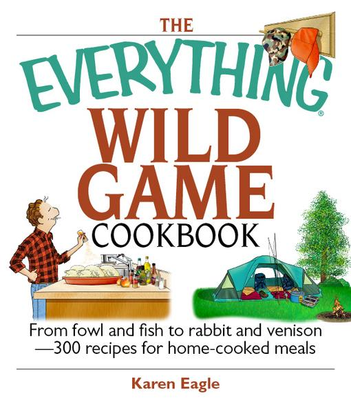 The Everything Wild Game Cookbook: From Fowl And Fish to Rabbit And Venison--300 Recipes for Home-cooked Meals EB9781605503295