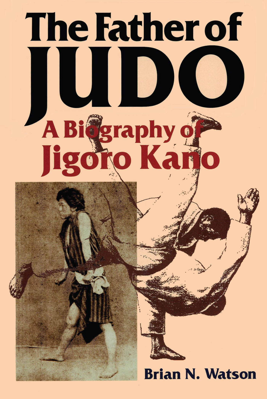 The Father of Judo: A Biography of Jigoro Kano EB9781466944831