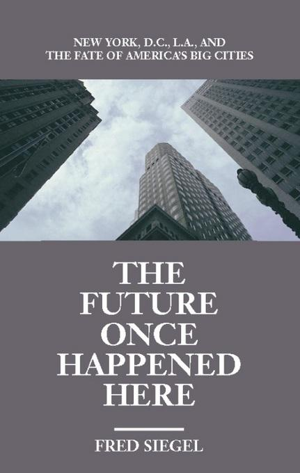 The Future Once Happened Here: New York, D.C., L.A., and the Fate of America's Big Cities EB9781594035555