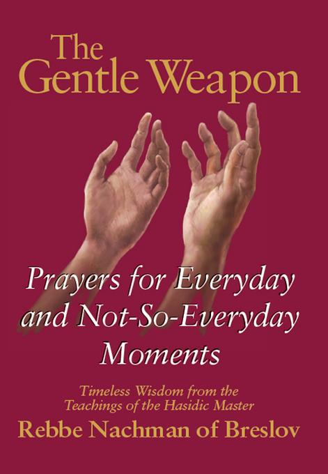 The Gentle Weapon: Prayers for Everyday and Not-So-Everyday Moments--Timeless Wisdom from the Teachings of the Hasidic Master, Rebbe Nachman of Breslo EB9781580235518