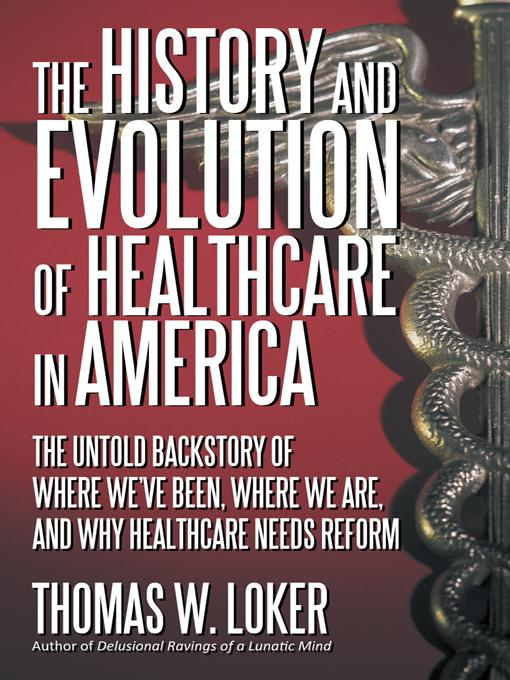 The History and Evolution of Healthcare in America: The Untold Backstory of Where We've Been, Where We Are, and Why Healthcare Needs Reform EB9781475900750