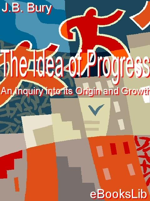The Idea of Progress, An Inquiry into its Origin and Growth EB9781554492527