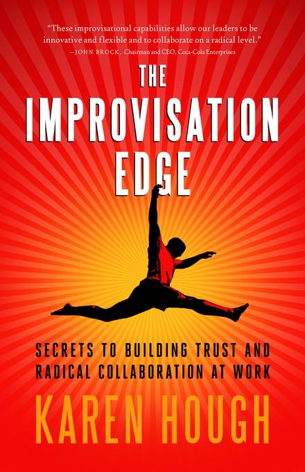 The Improvisation Edge: Secrets to Building Trust and Radical Collaboration at Work EB9781605096605