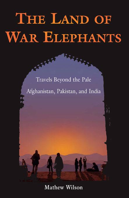 The Land of War Elephants: Travels Beyond the Pale in Afghanistan, Pakistan, and India EB9781934670224