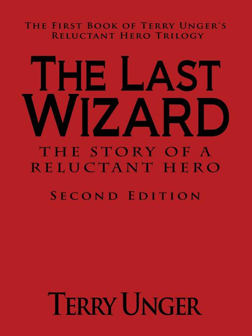 The Last Wizard - The Story of a Reluctant Hero Second Edition: The First Book of Terry Unger's Reluctant Hero Trilogy EB9781462024094