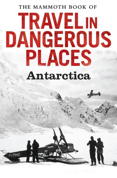 The Mammoth Book of Travel in Dangerous Places: Antarctic EB9781472100115