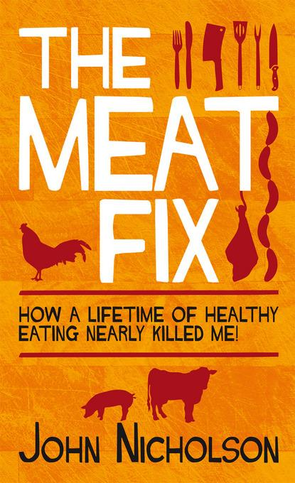 The Meat Fix: How a lifetime of healthy eating nearly killed me! EB9781849543026
