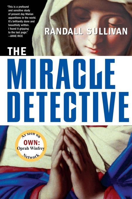 The Miracle Detective: An Investigative Reporter Sets Out to Examine How the Catholic Church Investigates Holy Visions and EB9781555847449