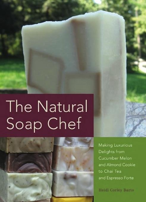 The Natural Soap Chef: Making Luxurious Delights from Cucumber Melon and Almond Cookie to Chai Tea and Espresso Forte EB9781612430881