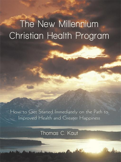 The New Millennium Christian Health Program: How to Get Started Immediately on the Path to Improved Health and Greater Happiness EB9781462025749