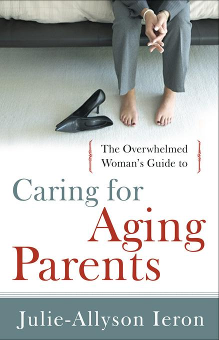 The Overwhelmed Woman's Guide to...Caring for Aging Parents EB9781575674070