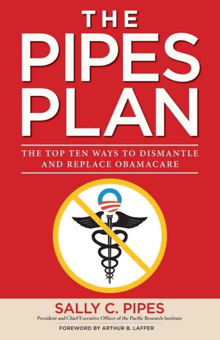 The Pipes Plan: The Top Ten Ways to Dismantle Obamacare EB9781596987937