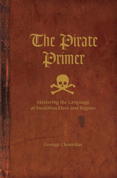 The Pirate Primer: Mastering the Language of Swashbucklers and Rogues EB9781582976860