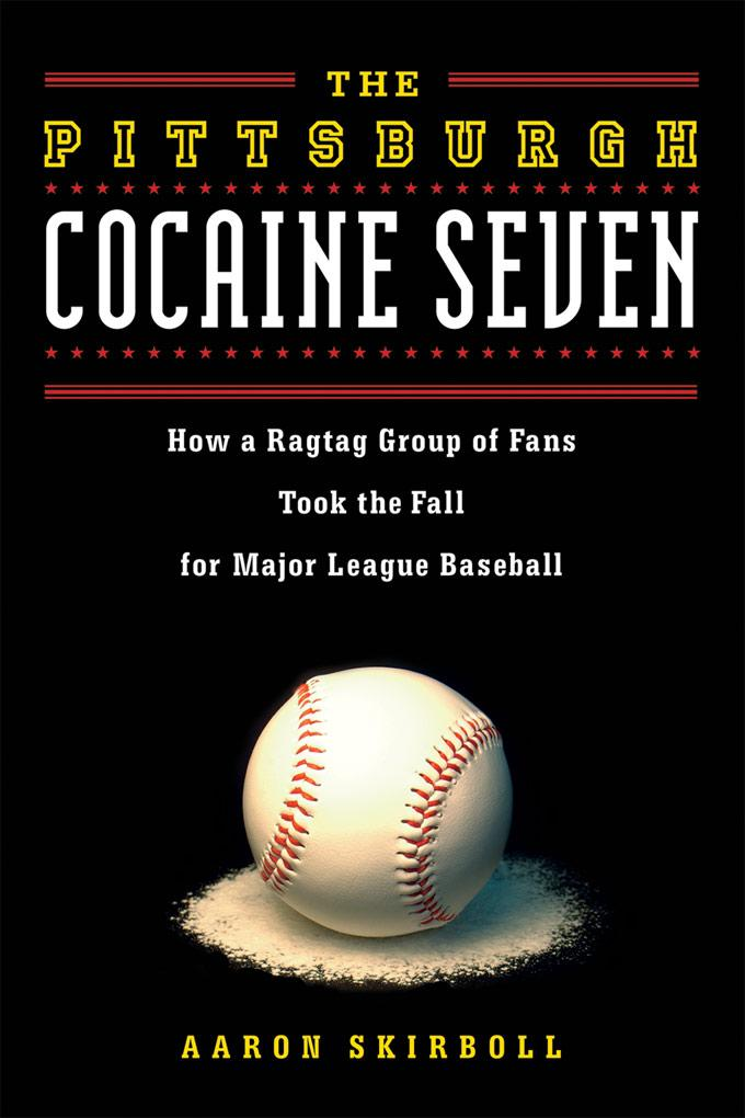 The Pittsburgh Cocaine Seven: How a Ragtag Group of Fans Took the Fall for Major League Baseball EB9781569767641