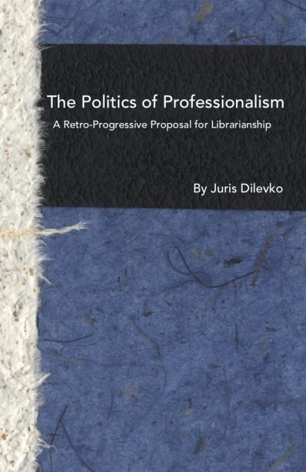 The Politics of Professionalism: A Retro-Progressive Proposal for Librarianship EB9781936117307