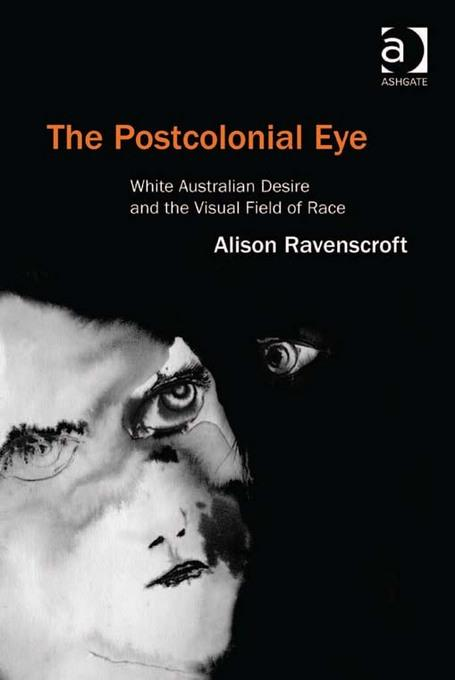 The Postcolonial Eye: White Australian Desire and the Visual Field of Race EB9781409430797