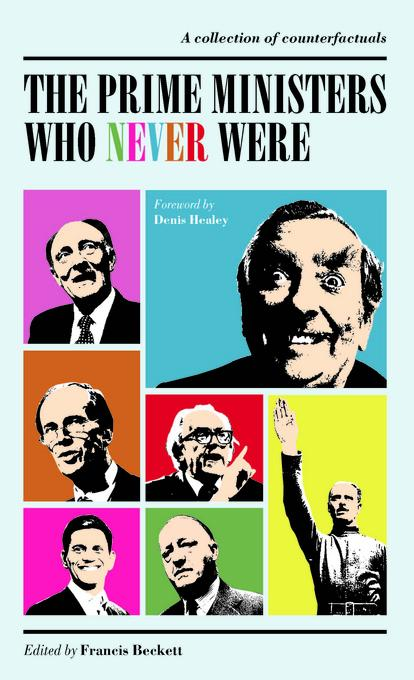 The Prime Ministers Who Never Were: A Collection of Political Counterfactuals EB9781849541428